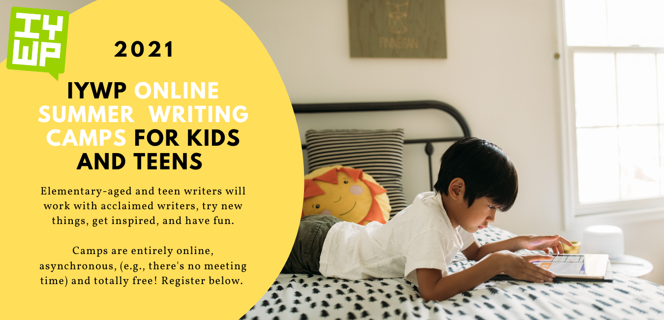 Elementary-aged and teen writers will work with acclaimed writers, try new things, get inspired, and have fun.